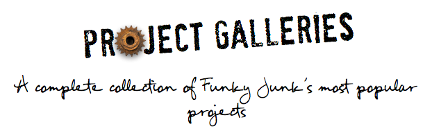 Project Galleries - a complete collection of Funky Junk's most popular Projects to date