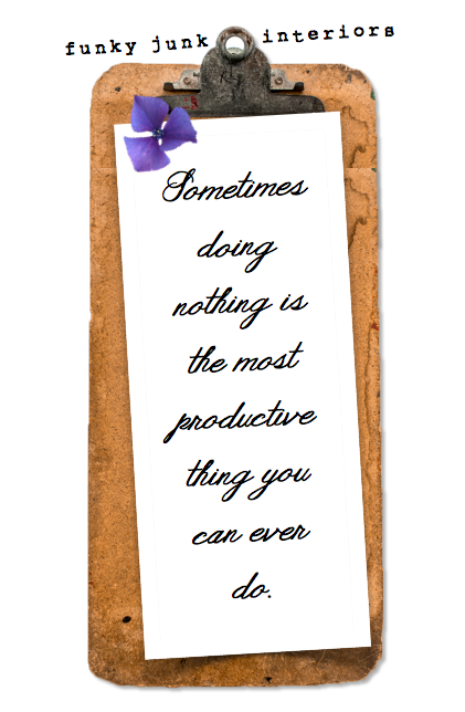 Quote - Sometimes doing nothing is the most productive thing you can ever do / https://www.funkyjunkinteriors.net/