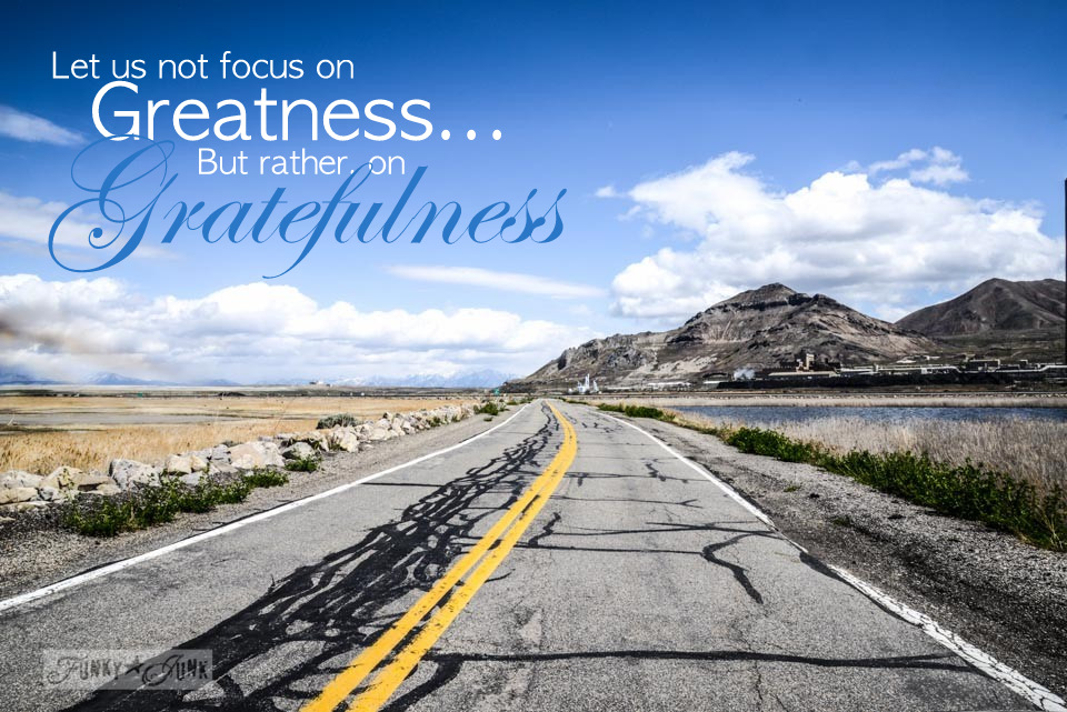 Let us not focus on Greatness... but rather, on Gratefulness / inspiring post on appreciating a simple day via FunkyJunkInteriors.net