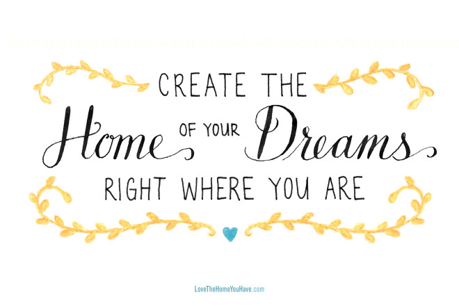 Create the Home of your Dreams right where you are!