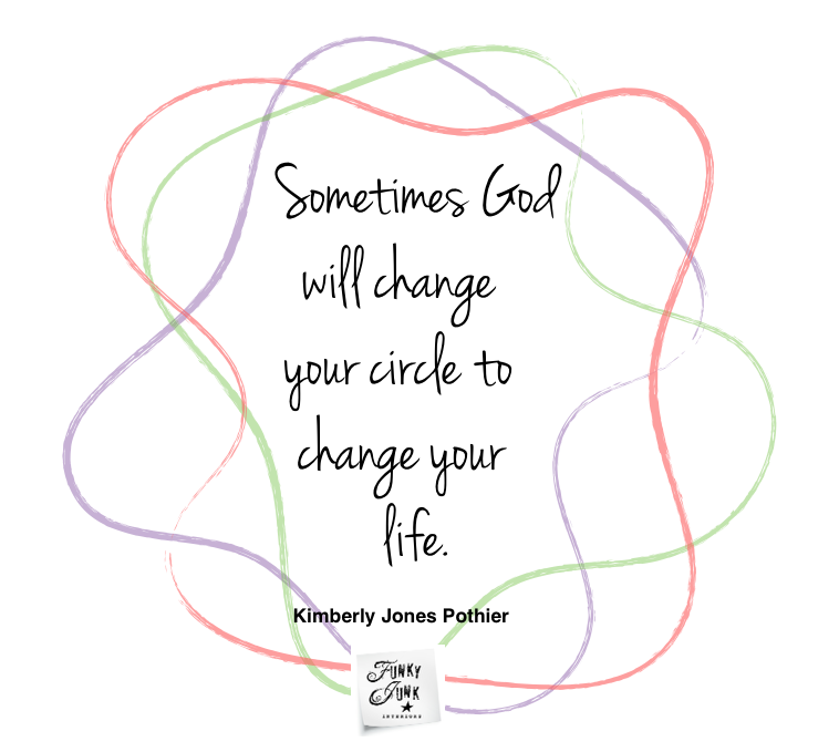 Sometimes God will change your circle to change your life. Kimberly Jones Pothier on funkyjunkinteriors.net